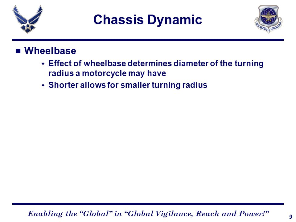 9 Enabling the Global in Global Vigilance, Reach and Power! Chassis Dynamic Wheelbase  Effect of wheelbase determines diameter of the turning radius a motorcycle may have  Shorter allows for smaller turning radius