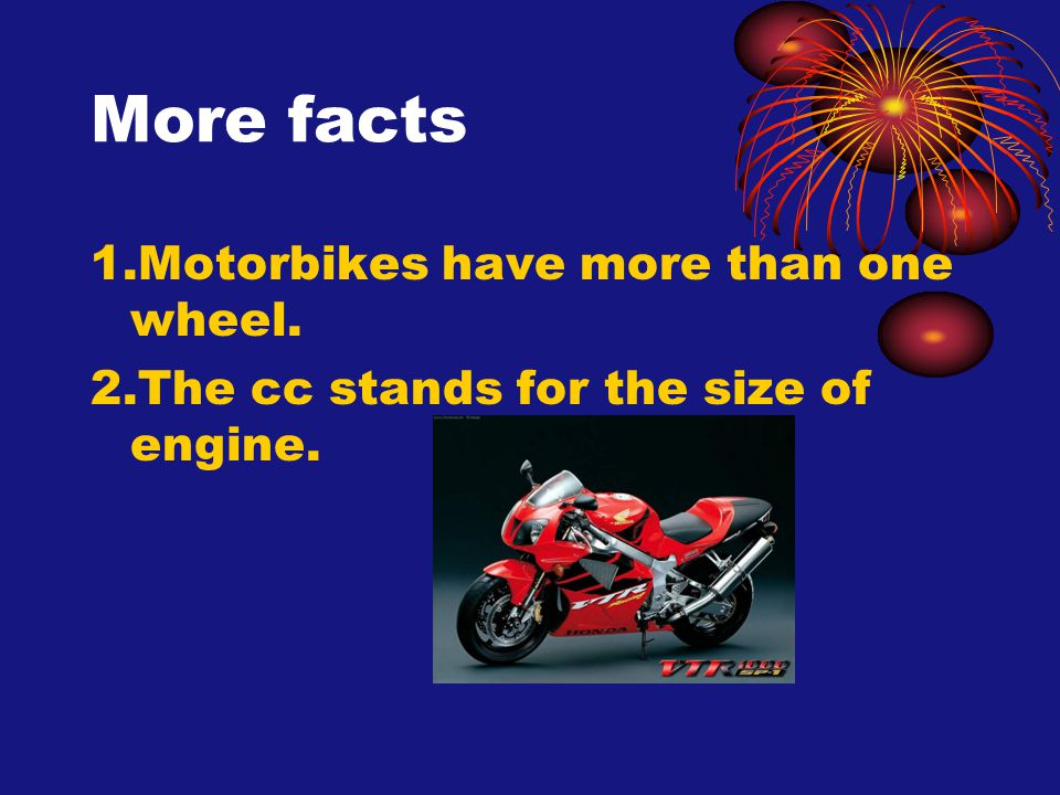 More facts 1.Motorbikes have more than one wheel. 2.The cc stands for the size of engine.