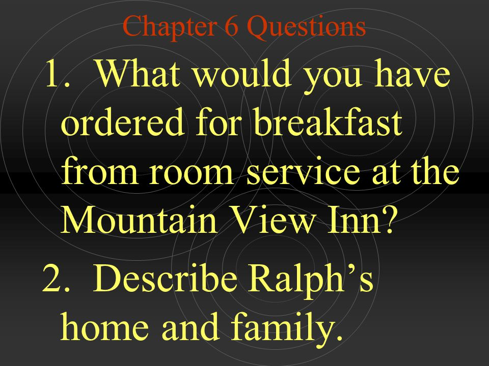 Chapter 6 Questions 1. What would you have ordered for breakfast from room service at the Mountain View Inn? 2. Describe Ralph's home and family.