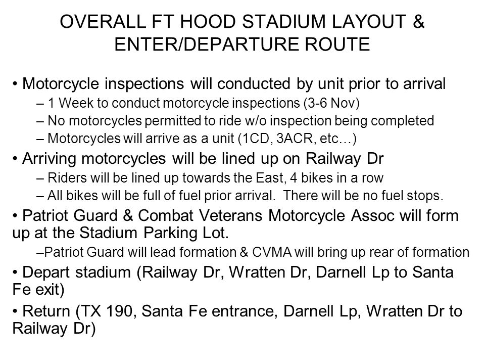 OVERALL FT HOOD STADIUM LAYOUT & ENTER/DEPARTURE ROUTE Motorcycle inspections will conducted by unit prior to arrival – 1 Week to conduct motorcycle inspections (3-6 Nov) – No motorcycles permitted to ride w/o inspection being completed – Motorcycles will arrive as a unit (1CD, 3ACR, etc…) Arriving motorcycles will be lined up on Railway Dr – Riders will be lined up towards the East, 4 bikes in a row – All bikes will be full of fuel prior arrival.