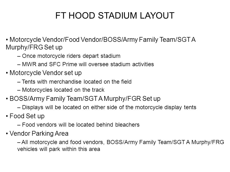 FT HOOD STADIUM LAYOUT Motorcycle Vendor/Food Vendor/BOSS/Army Family Team/SGT A Murphy/FRG Set up – Once motorcycle riders depart stadium – MWR and SFC Prime will oversee stadium activities Motorcycle Vendor set up – Tents with merchandise located on the field – Motorcycles located on the track BOSS/Army Family Team/SGT A Murphy/FGR Set up – Displays will be located on either side of the motorcycle display tents Food Set up – Food vendors will be located behind bleachers Vendor Parking Area – All motorcycle and food vendors, BOSS/Army Family Team/SGT A Murphy/FRG vehicles will park within this area