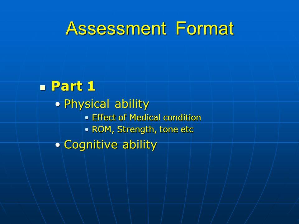 Assessment Format Part 1 Part 1 Physical abilityPhysical ability Effect of Medical conditionEffect of Medical condition ROM, Strength, tone etcROM, St