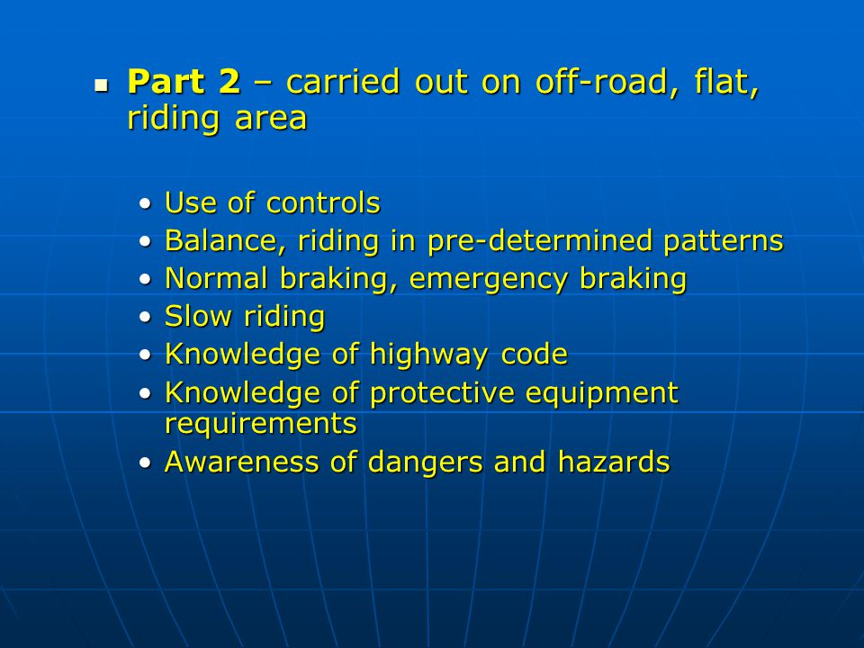 Part 2 – carried out on off-road, flat, riding area Part 2 – carried out on off-road, flat, riding area Use of controlsUse of controls Balance, riding in pre-determined patternsBalance, riding in pre-determined patterns Normal braking, emergency brakingNormal braking, emergency braking Slow ridingSlow riding Knowledge of highway codeKnowledge of highway code Knowledge of protective equipment requirementsKnowledge of protective equipment requirements Awareness of dangers and hazardsAwareness of dangers and hazards
