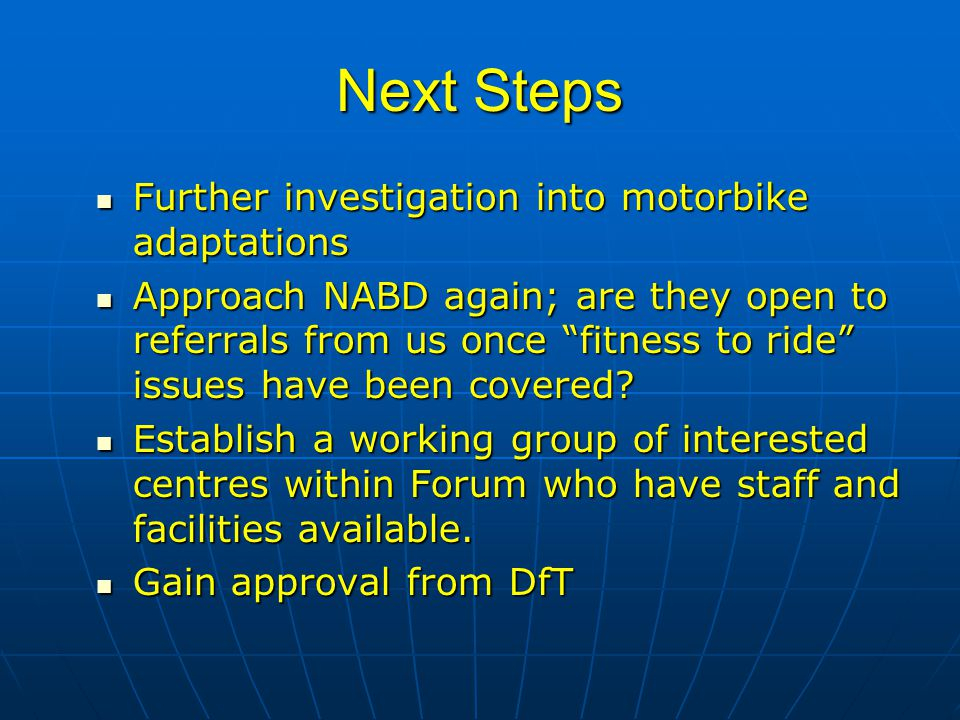 Next Steps Further investigation into motorbike adaptations Further investigation into motorbike adaptations Approach NABD again; are they open to referrals from us once fitness to ride issues have been covered.