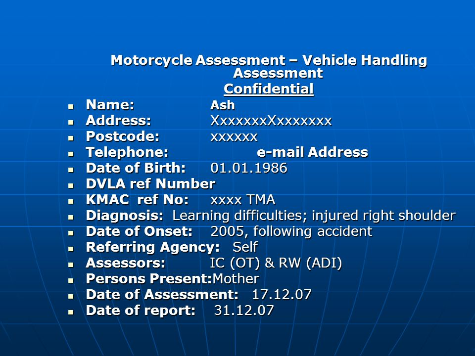 Motorcycle Assessment – Vehicle Handling Assessment Confidential Name: Ash Name: Ash Address:XxxxxxxXxxxxxxx Address:XxxxxxxXxxxxxxx Postcode:xxxxxx Postcode:xxxxxx Telephone: e-mail Address Telephone: e-mail Address Date of Birth:01.01.1986 Date of Birth:01.01.1986 DVLA ref Number DVLA ref Number KMAC ref No:xxxx TMA KMAC ref No:xxxx TMA Diagnosis: Learning difficulties; injured right shoulder Diagnosis: Learning difficulties; injured right shoulder Date of Onset: 2005, following accident Date of Onset: 2005, following accident Referring Agency: Self Referring Agency: Self Assessors: IC (OT) & RW (ADI) Assessors: IC (OT) & RW (ADI) Persons Present:Mother Persons Present:Mother Date of Assessment: 17.12.07 Date of Assessment: 17.12.07 Date of report: 31.12.07 Date of report: 31.12.07
