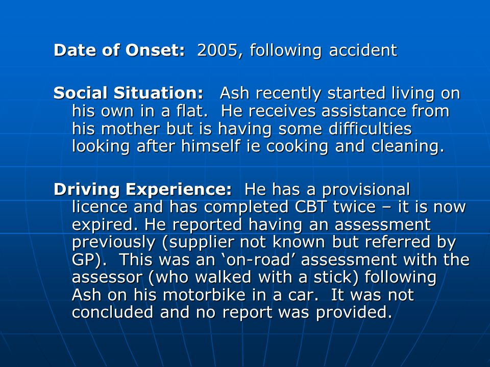 Date of Onset: 2005, following accident Social Situation: Ash recently started living on his own in a flat. He receives assistance from his mother but
