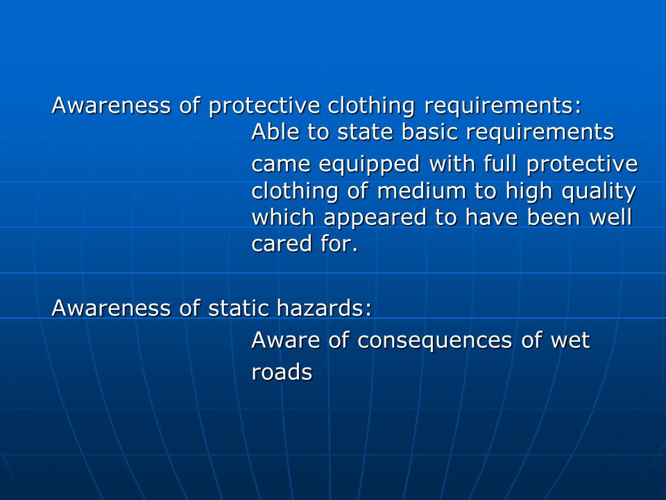 Awareness of protective clothing requirements: Able to state basic requirements came equipped with full protective clothing of medium to high quality which appeared to have been well cared for.