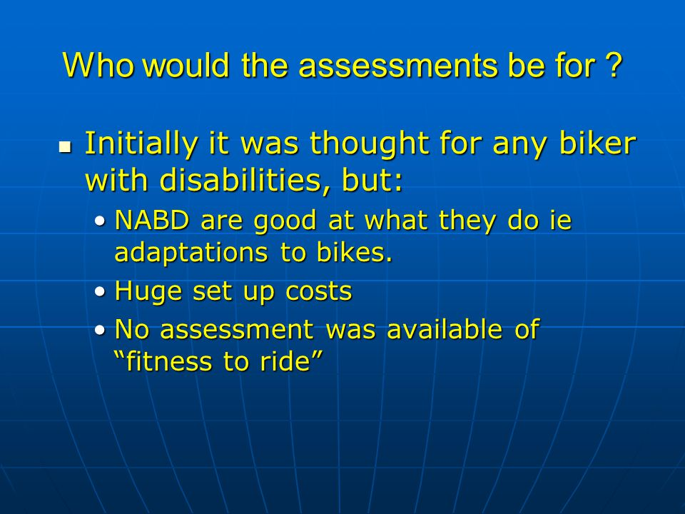Who would the assessments be for ? Initially it was thought for any biker with disabilities, but: Initially it was thought for any biker with disabili