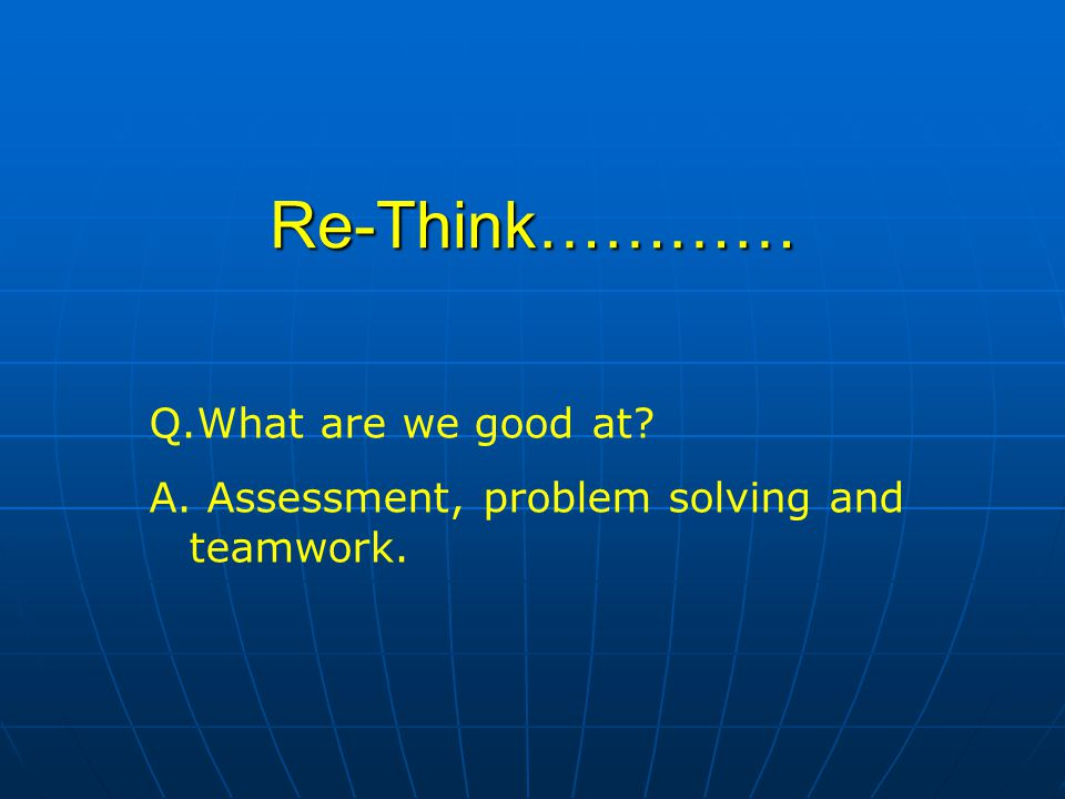 Re-Think………… Q.What are we good at? A. Assessment, problem solving and teamwork.