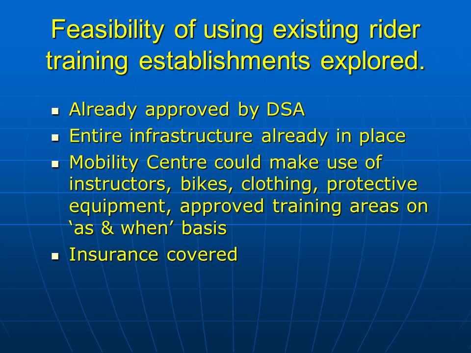 Feasibility of using existing rider training establishments explored. Already approved by DSA Already approved by DSA Entire infrastructure already in