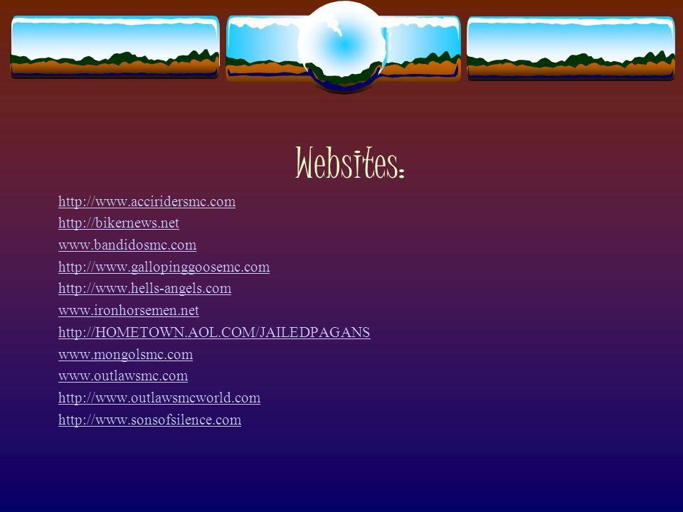 Websites: http://www.acciridersmc.com http://bikernews.net www.bandidosmc.com http://www.gallopinggoosemc.com http://www.hells-angels.com www.ironhorsemen.net http://HOMETOWN.AOL.COM/JAILEDPAGANS www.mongolsmc.com www.outlawsmc.com http://www.outlawsmcworld.com http://www.sonsofsilence.com
