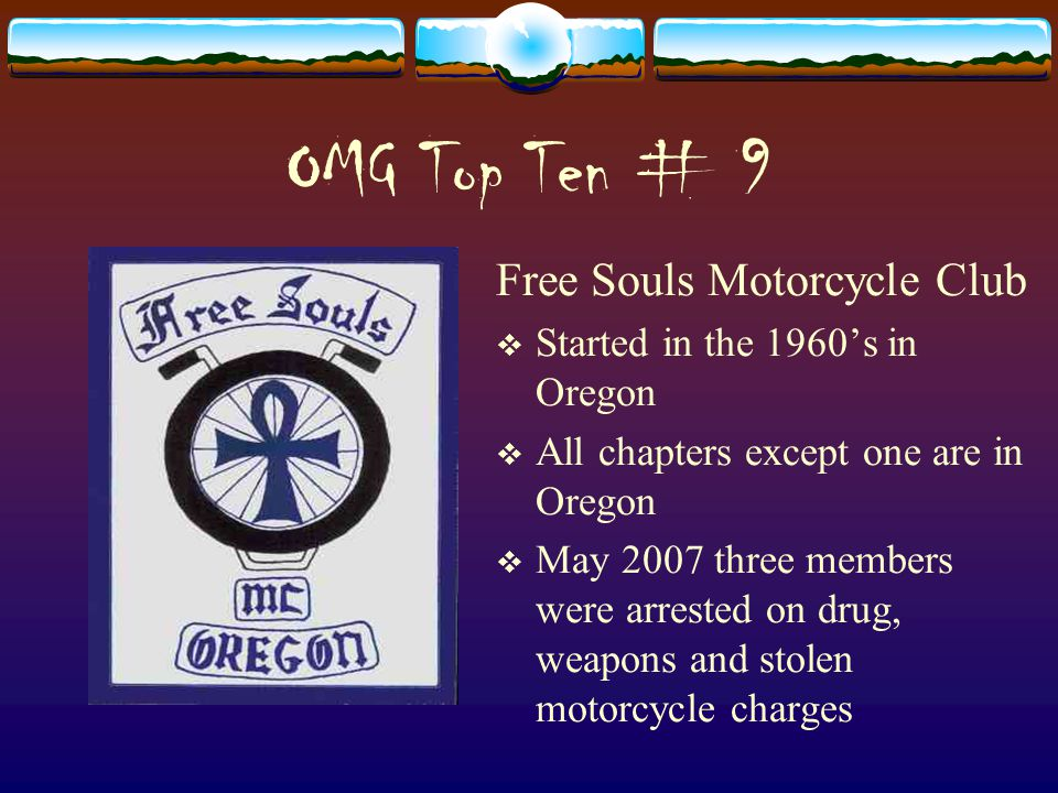 OMG Top Ten # 9 Free Souls Motorcycle Club  Started in the 1960's in Oregon  All chapters except one are in Oregon  May 2007 three members were arrested on drug, weapons and stolen motorcycle charges
