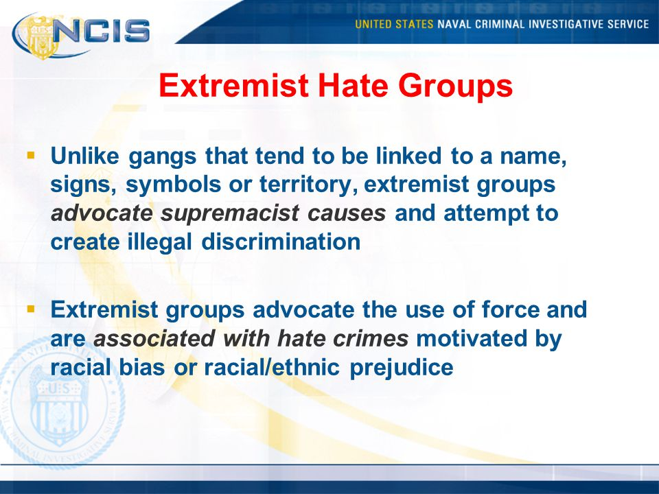 Extremist Hate Groups  Unlike gangs that tend to be linked to a name, signs, symbols or territory, extremist groups advocate supremacist causes and attempt to create illegal discrimination  Extremist groups advocate the use of force and are associated with hate crimes motivated by racial bias or racial/ethnic prejudice