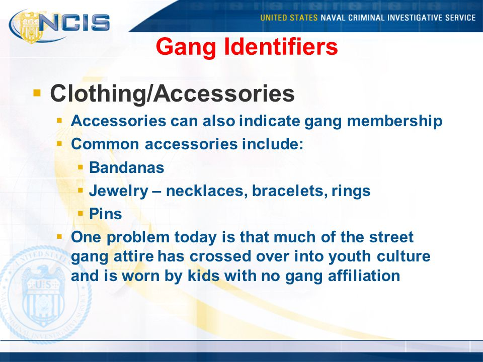 Gang Identifiers  Clothing/Accessories  Accessories can also indicate gang membership  Common accessories include:  Bandanas  Jewelry – necklaces, bracelets, rings  Pins  One problem today is that much of the street gang attire has crossed over into youth culture and is worn by kids with no gang affiliation