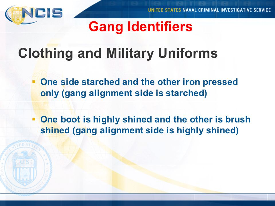 Gang Identifiers Clothing and Military Uniforms  One side starched and the other iron pressed only (gang alignment side is starched)  One boot is highly shined and the other is brush shined (gang alignment side is highly shined)