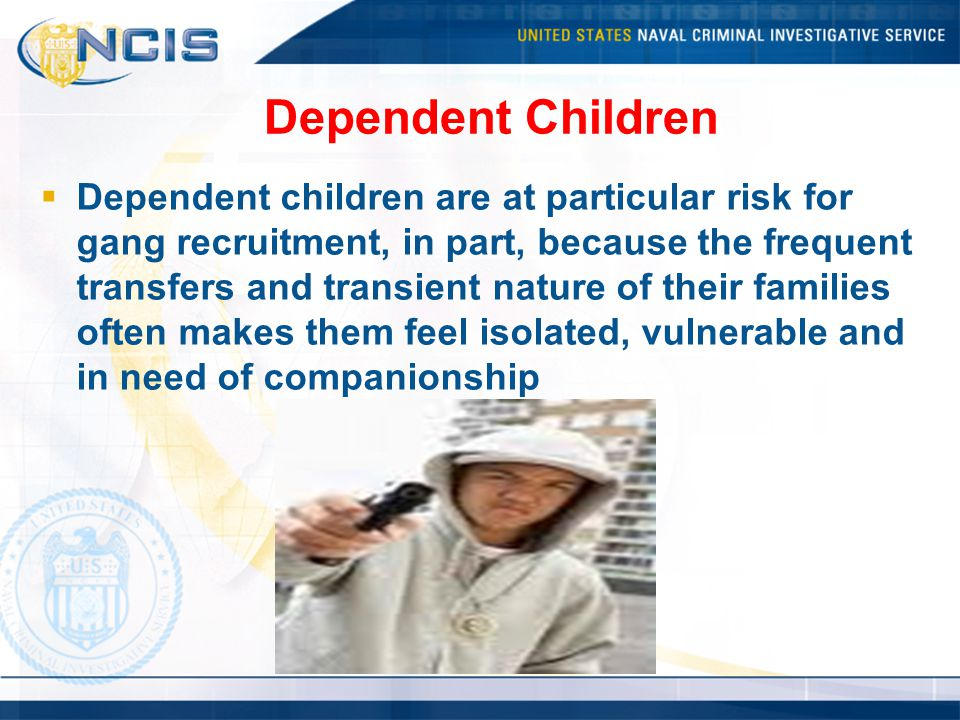 Dependent Children  Dependent children are at particular risk for gang recruitment, in part, because the frequent transfers and transient nature of their families often makes them feel isolated, vulnerable and in need of companionship
