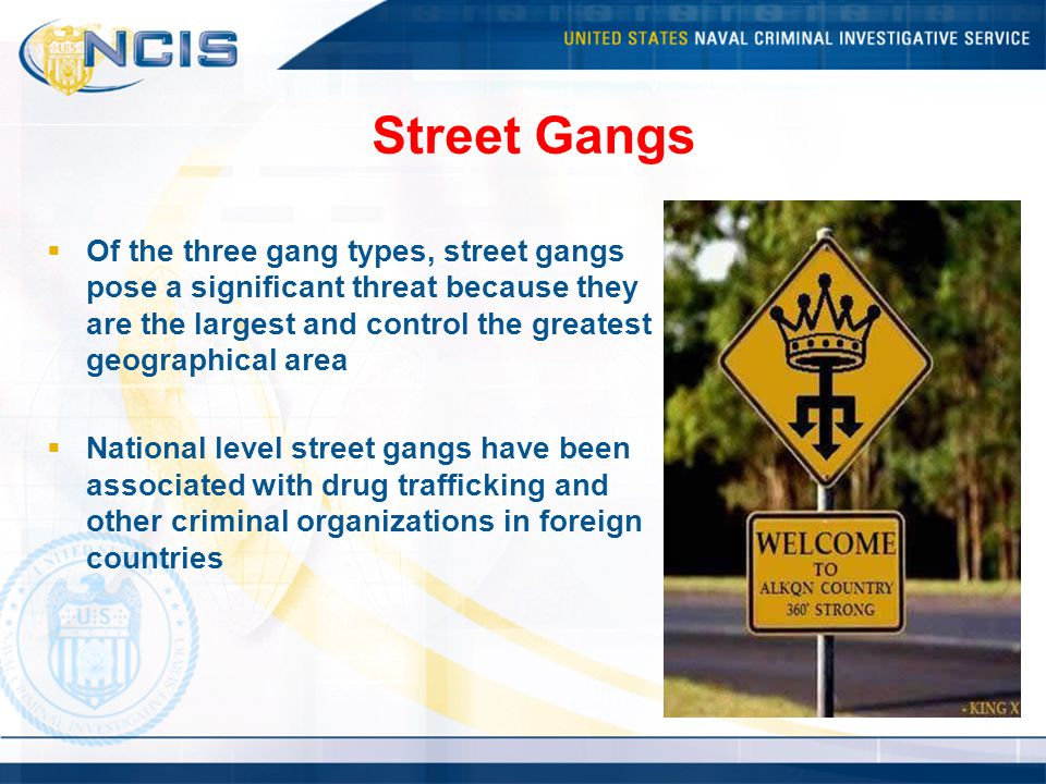 Street Gangs  Of the three gang types, street gangs pose a significant threat because they are the largest and control the greatest geographical area  National level street gangs have been associated with drug trafficking and other criminal organizations in foreign countries