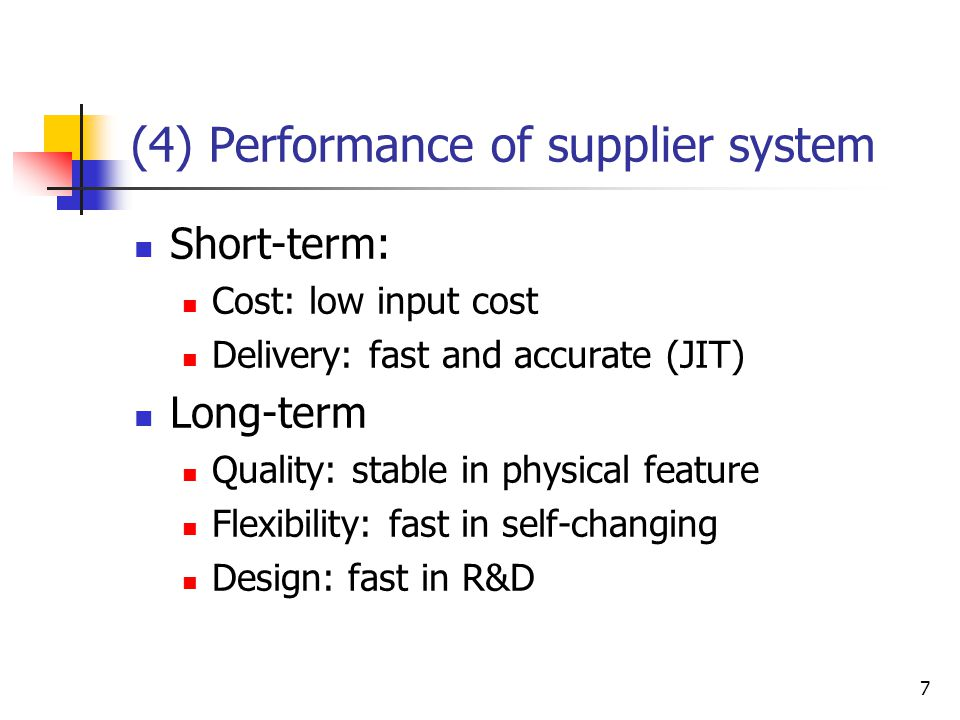 7 (4) Performance of supplier system Short-term: Cost: low input cost Delivery: fast and accurate (JIT) Long-term Quality: stable in physical feature