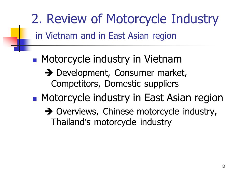 8 2. Review of Motorcycle Industry in Vietnam and in East Asian region Motorcycle industry in Vietnam  Development, Consumer market, Competitors, Dom