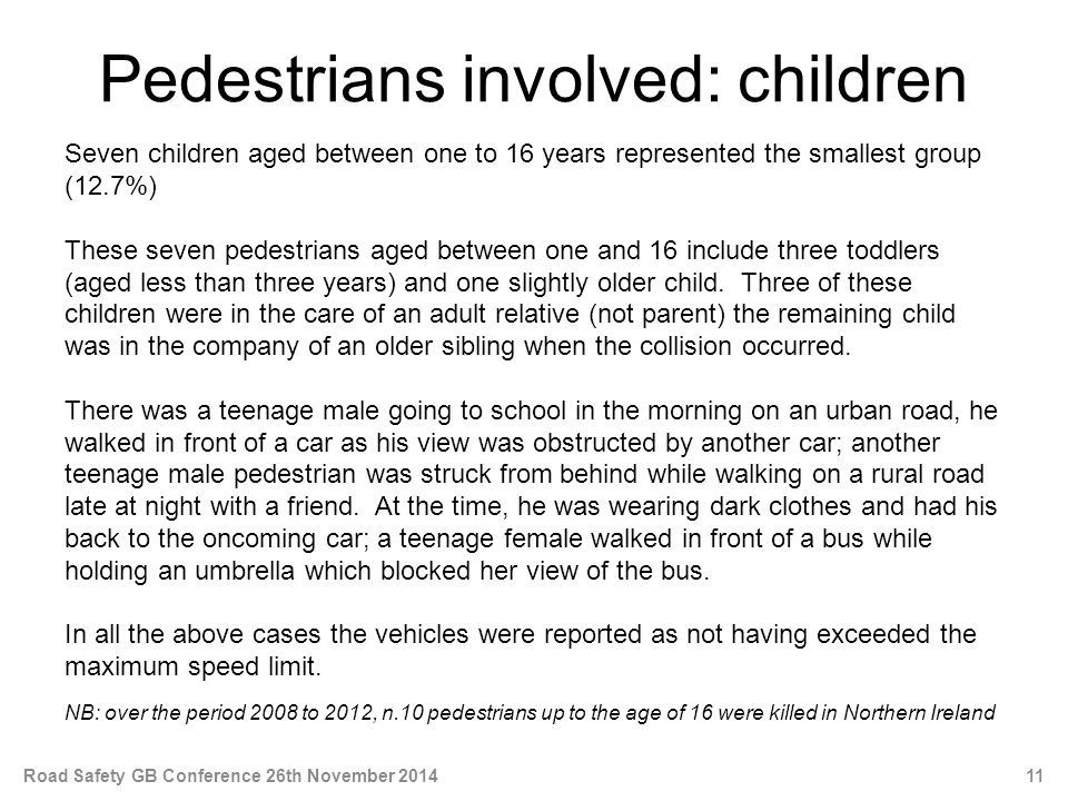 Pedestrians involved: children Seven children aged between one to 16 years represented the smallest group (12.7%) These seven pedestrians aged between one and 16 include three toddlers (aged less than three years) and one slightly older child.