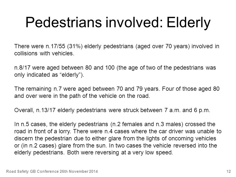 Pedestrians involved: Elderly There were n.17/55 (31%) elderly pedestrians (aged over 70 years) involved in collisions with vehicles.