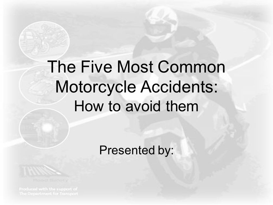 The Five Most Common Motorcycle Accidents: How to avoid them Presented by: