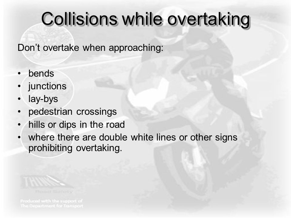 Collisions while overtaking Don't overtake when approaching: bends junctions lay-bys pedestrian crossings hills or dips in the road where there are do