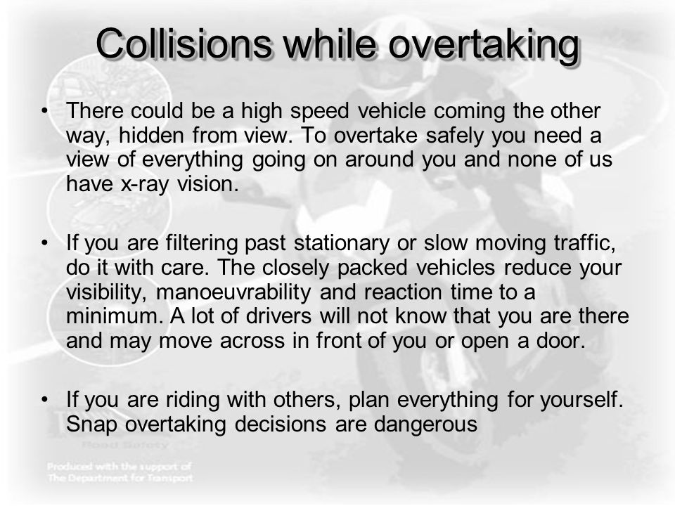 Collisions while overtaking There could be a high speed vehicle coming the other way, hidden from view. To overtake safely you need a view of everythi