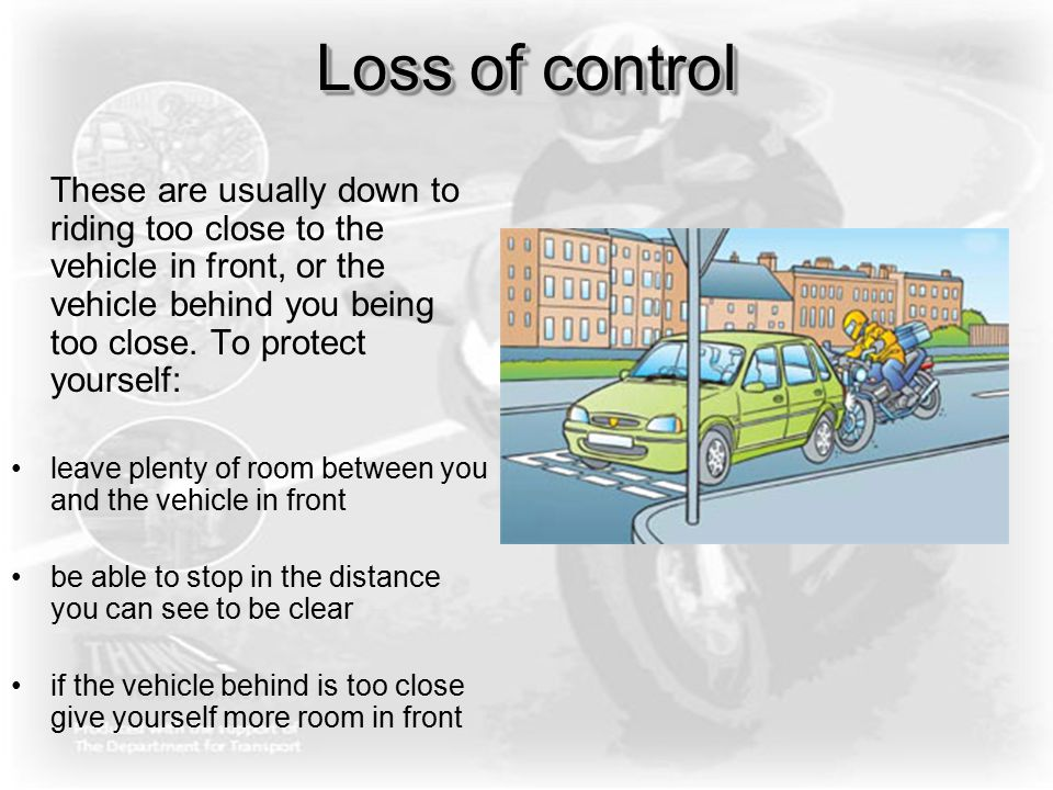 Loss of control These are usually down to riding too close to the vehicle in front, or the vehicle behind you being too close. To protect yourself: le
