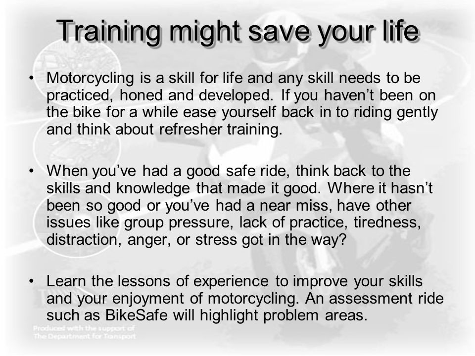 Training might save your life Motorcycling is a skill for life and any skill needs to be practiced, honed and developed. If you haven't been on the bi