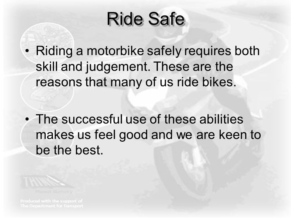 Ride Safe Riding a motorbike safely requires both skill and judgement. These are the reasons that many of us ride bikes. The successful use of these a
