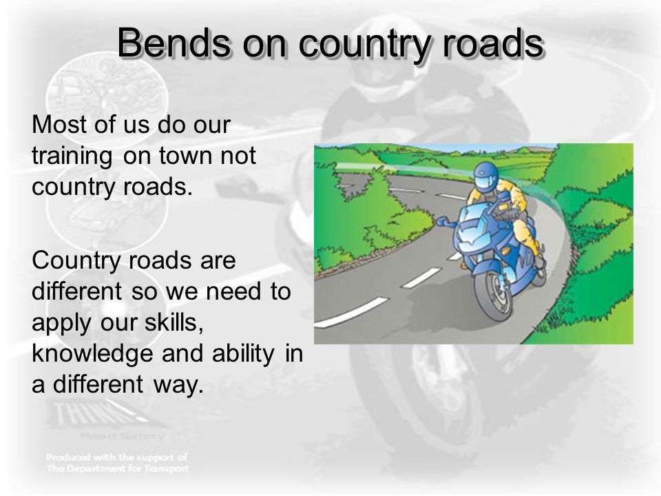 Bends on country roads Most of us do our training on town not country roads. Country roads are different so we need to apply our skills, knowledge and
