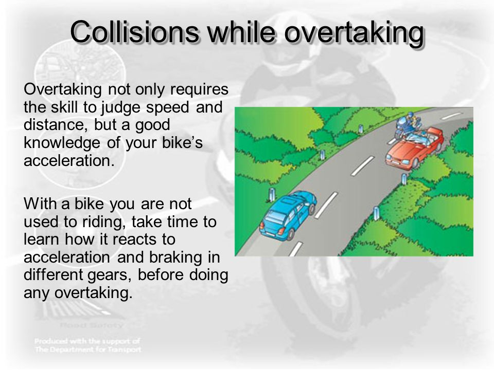 Collisions while overtaking Overtaking not only requires the skill to judge speed and distance, but a good knowledge of your bike's acceleration. With