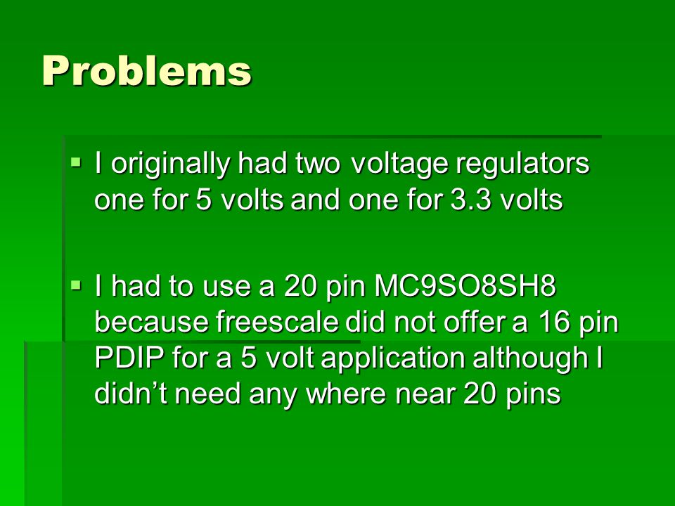Problems  I originally had two voltage regulators one for 5 volts and one for 3.3 volts  I had to use a 20 pin MC9SO8SH8 because freescale did not offer a 16 pin PDIP for a 5 volt application although I didn't need any where near 20 pins
