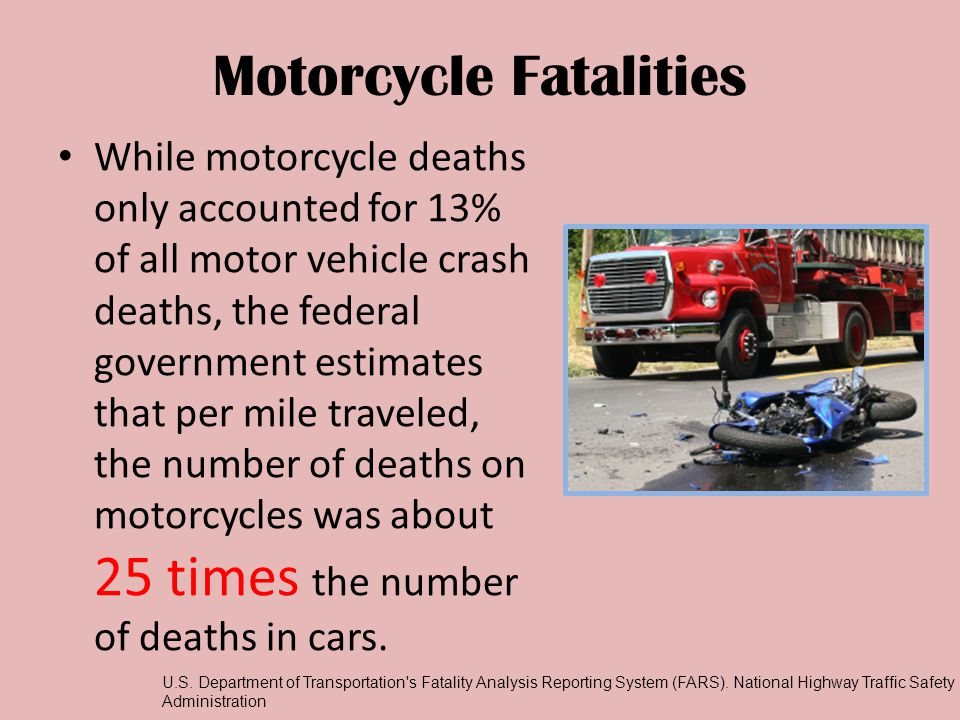 Motorcycle Fatalities While motorcycle deaths only accounted for 13% of all motor vehicle crash deaths, the federal government estimates that per mile traveled, the number of deaths on motorcycles was about 25 times the number of deaths in cars.