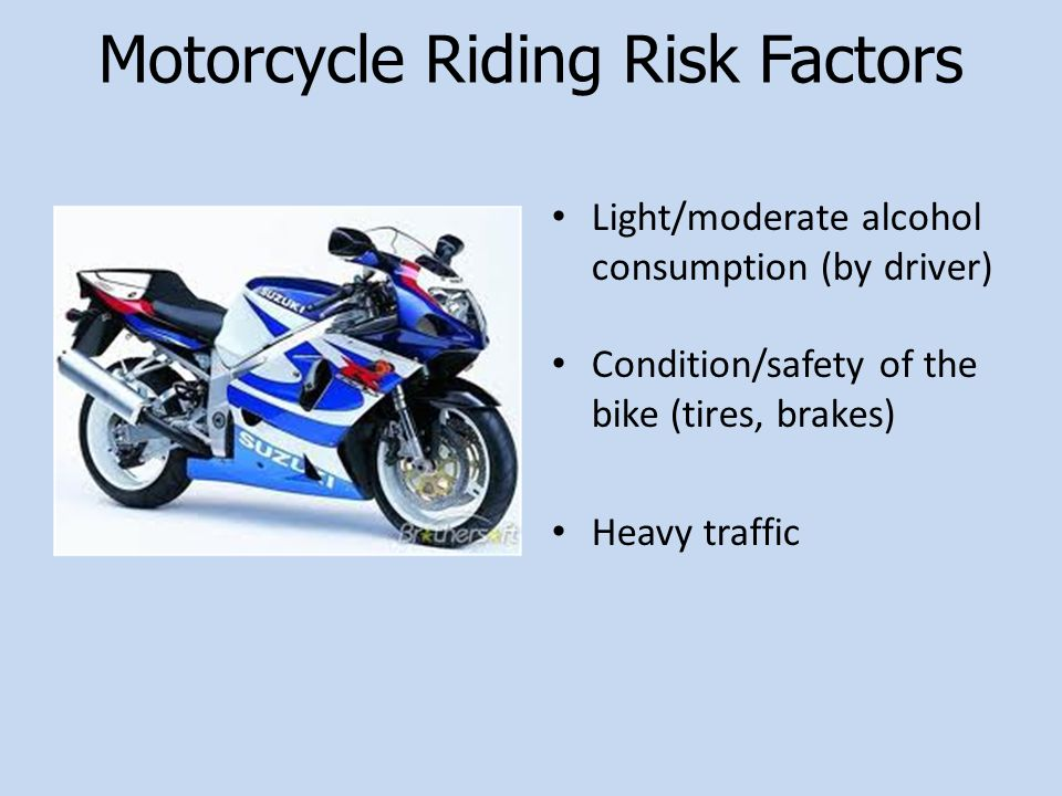 Motorcycle Riding Risk Factors Light/moderate alcohol consumption (by driver) Condition/safety of the bike (tires, brakes) Heavy traffic