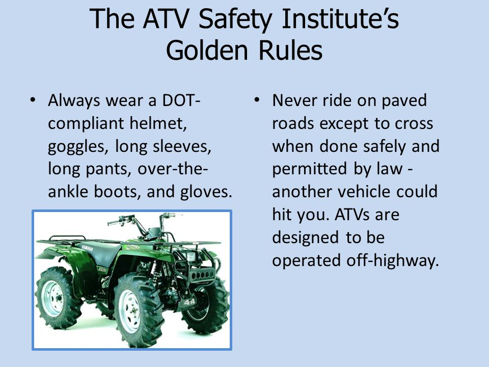 The ATV Safety Institute's Golden Rules Always wear a DOT- compliant helmet, goggles, long sleeves, long pants, over-the- ankle boots, and gloves.
