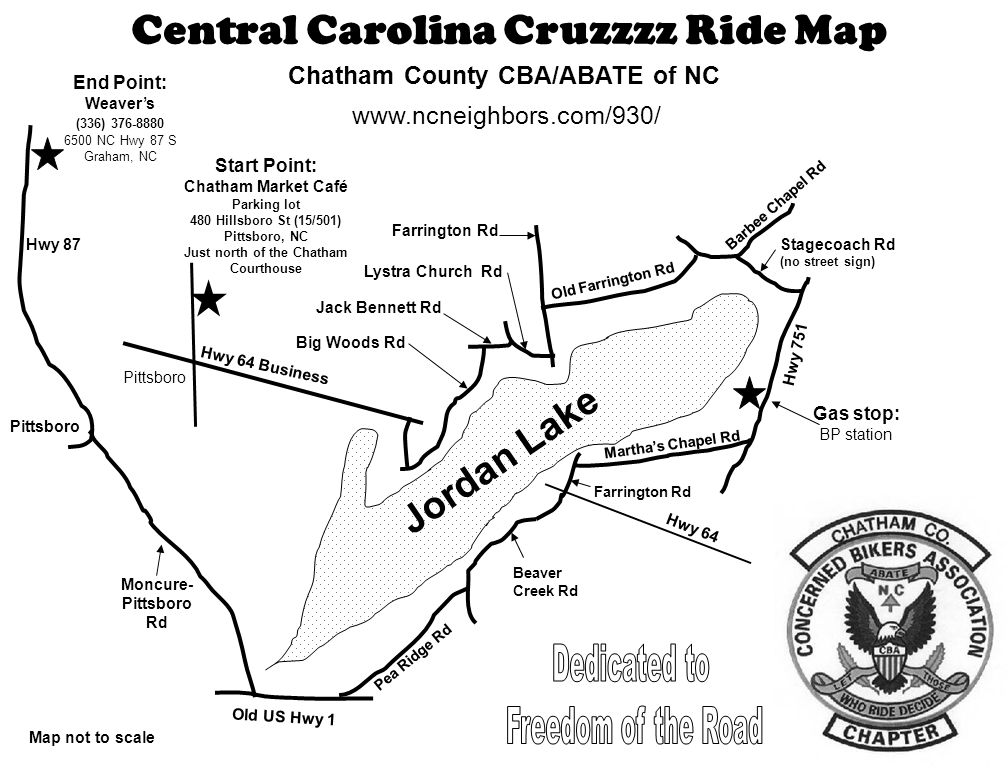 Central Carolina Cruzzzz Ride Map Chatham County CBA/ABATE of NC www.ncneighbors.com/930/ End Point: Weaver's (336) 376-8880 6500 NC Hwy 87 S Graham, NC Jordan Lake Start Point: Chatham Market Café Parking lot 480 Hillsboro St (15/501) Pittsboro, NC Just north of the Chatham Courthouse Pittsboro Old US Hwy 1 Moncure- Pittsboro Rd Old Farrington Rd Hwy 64 Business Hwy 751 Stagecoach Rd (no street sign) Farrington Rd Martha's Chapel Rd Lystra Church Rd Jack Bennett Rd Big Woods Rd Pea Ridge Rd Barbee Chapel Rd Gas stop: BP station Beaver Creek Rd Map not to scale Hwy 87 Farrington Rd Hwy 64 Pittsboro