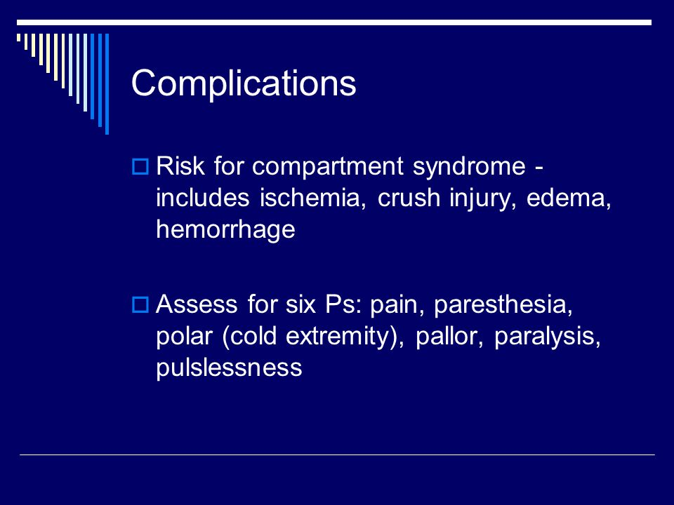 Complications  Risk for compartment syndrome - includes ischemia, crush injury, edema, hemorrhage  Assess for six Ps: pain, paresthesia, polar (cold extremity), pallor, paralysis, pulslessness