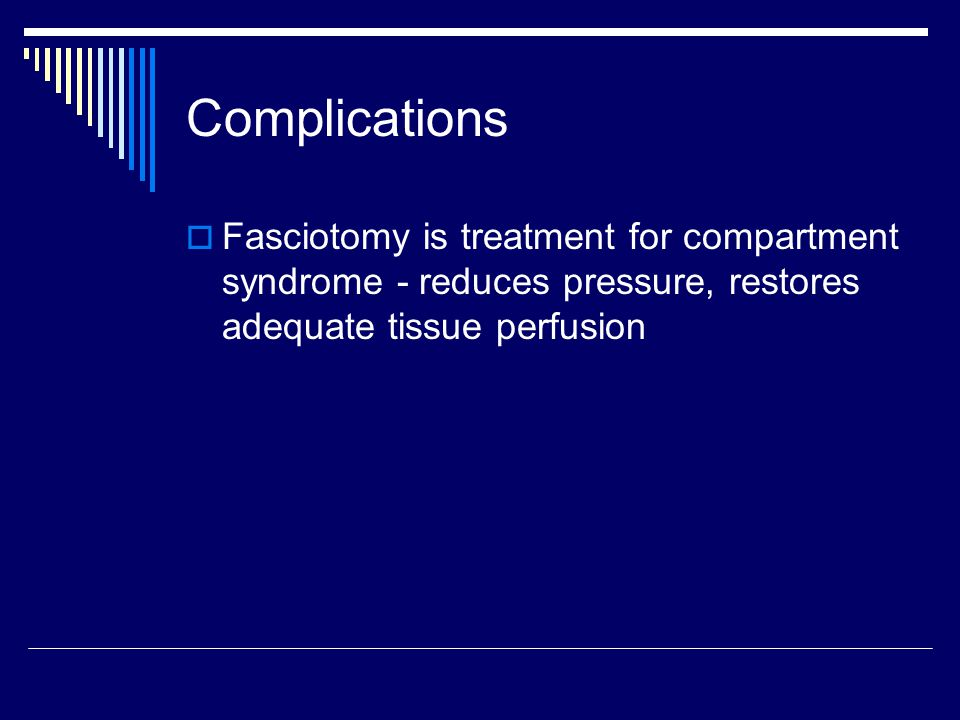 Complications  Fasciotomy is treatment for compartment syndrome - reduces pressure, restores adequate tissue perfusion