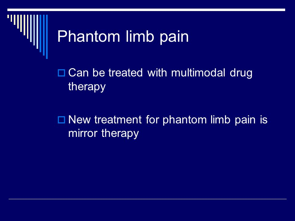 Phantom limb pain  Can be treated with multimodal drug therapy  New treatment for phantom limb pain is mirror therapy