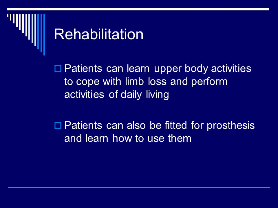 Rehabilitation  Patients can learn upper body activities to cope with limb loss and perform activities of daily living  Patients can also be fitted for prosthesis and learn how to use them