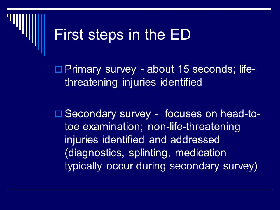 First steps in the ED  Primary survey - about 15 seconds; life- threatening injuries identified  Secondary survey - focuses on head-to- toe examination; non-life-threatening injuries identified and addressed (diagnostics, splinting, medication typically occur during secondary survey)