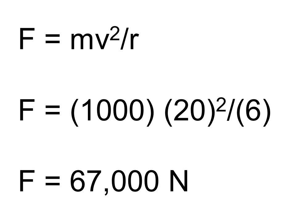F = mv 2 /r F = (1000) (20) 2 /(6) F = 67,000 N