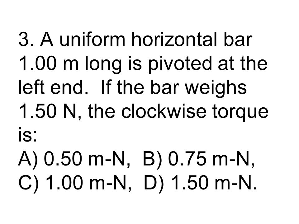 3. A uniform horizontal bar 1.00 m long is pivoted at the left end.