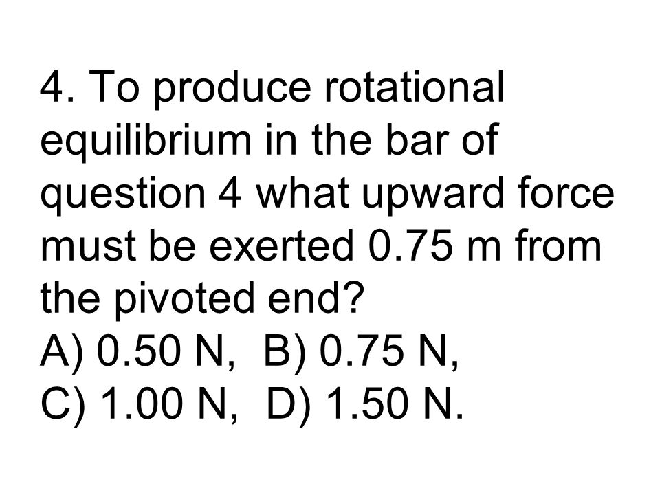 4. To produce rotational equilibrium in the bar of question 4 what upward force must be exerted 0.75 m from the pivoted end? A) 0.50 N, B) 0.75 N, C)