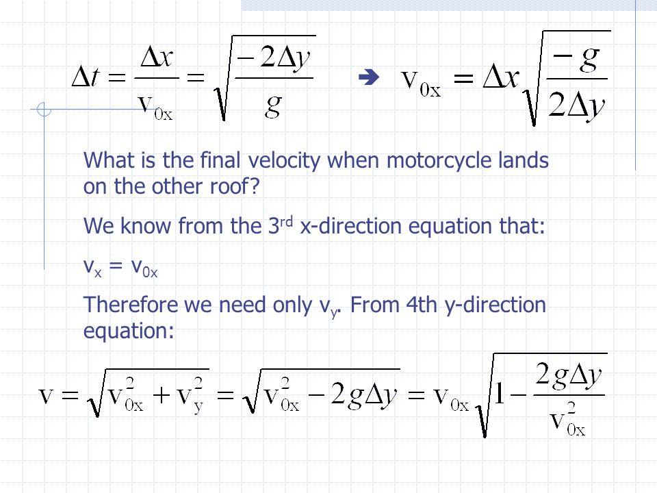 If  y  0 or g  0 or v 0x , then v  v 0x If  y  or g  or v 0x  0, then v  v y Let's add some numbers:  x = 50.0 ft,  y = -20.0 ft, g=32.2 ft/s 2 v 0x =  x  (-g/(2  y))=(50.0 ft)  ((-32.2 ft/s 2 )/(2(-20.0 ft))) = 44.9 ft/s  t =  x/v 0x = (50.0 ft)/(44.9 ft/s) = 1.11 s Or  t =  (-2  y/g) =  (-2(-20.0 ft))/(32.2 ft/s 2 )) = 1.11 s v y = -g  t = -(32.2 ft/s 2 )(1.11s) = -35.9 ft/s Or v y = -  (-2g  y) = -  (-2(32.2 ft/s 2 )(-20.0 ft)) = -35.9 ft/s