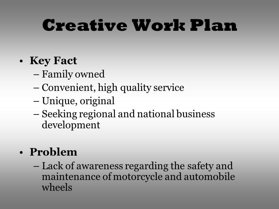 Creative Work Plan Key Fact –Family owned –Convenient, high quality service –Unique, original –Seeking regional and national business development Problem –Lack of awareness regarding the safety and maintenance of motorcycle and automobile wheels