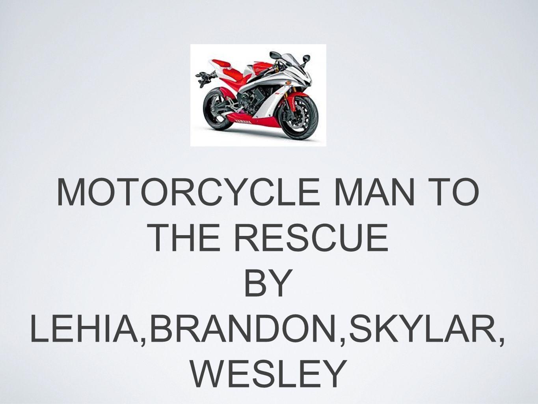 MOTORCYCLE MAN TO THE RESCUE BY LEHIA,BRANDON,SKYLAR, WESLEY