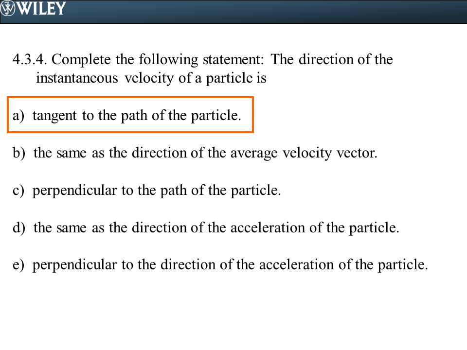 4.3.4. Complete the following statement: The direction of the instantaneous velocity of a particle is a) tangent to the path of the particle. b) the s